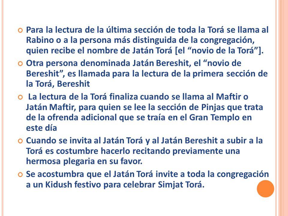 Para la lectura de la última sección de toda la Torá se llama al Rabino o a la persona más distinguida de la congregación, quien recibe el nombre de Jatán Torá [el novio de la Torá ].